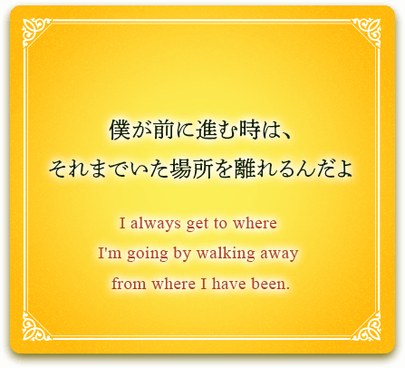 僕が前に進む時は、それまでいた場所を離れるんだよ I always get to where I'm going by walking away from where I have been.